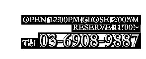 OPEN:12:00-02:00 RESERVE:11:00~ TEL:03-6908-9887